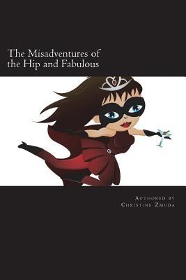 The Misadventures of the Hip and Fabulous: Your Guide to Offbeat Escapades, Girls Nights Out, and Long Lasting Friendships