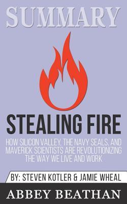 Summary: Stealing Fire: How Silicon Valley, the Navy Seals, and Maverick Scientists Are Revolutionizing the Way We Live and Work