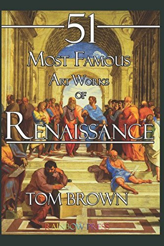 51 Most Famous Art Works of Renaissance: Analysis and Description of Art Works From da Vinci, Michelangelo, Raphael, Titian and More...