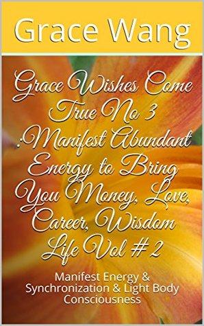 Grace Wishes Come True No 3 :Manifest Abundant Energy to Bring You Money, Love, Career, Wisdom Life Vol #2: Manifest Energy & Synchronization & Light Body ... (Grace wishes come true N03 Book 1)