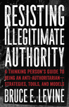 Resisting Illegitimate Authority: A Thinking Person's Guide to Being an Anti- Authoritarian—Strategies, Tools, and Models