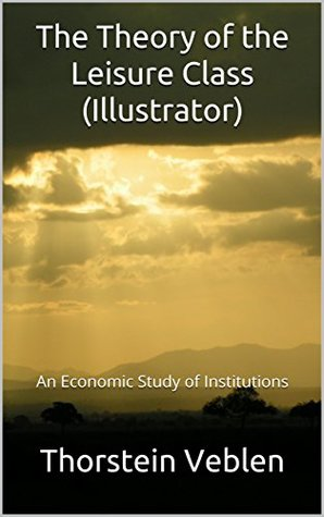 The Theory of the Leisure Class (Illustrator): An Economic Study of Institutions