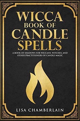 Wicca Book of Candle Spells: A Book of Shadows for Wiccans, Witches, and Other Practitioners of Candle Magic (Wiccan Spell Books 4)