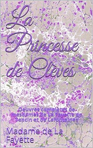 La Princesse de Clèves: Oeuvres complètes de mesdames de La Fayette de Tencin et de Lafontaines