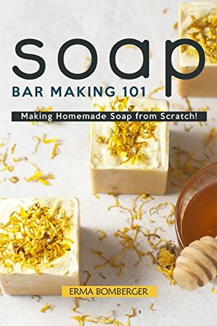 Soap Bar Making 101: Making Homemade Soap from Scratch! by Erma