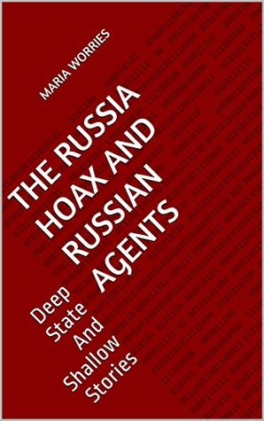 The Russia Hoax And Russian Agents: Deep State And Shallow Stories