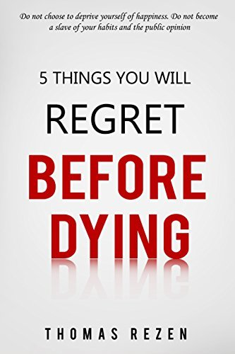 5 Things you will regret before dying: Do not choose to deprive yourself of happiness. Do not become a slave of your habits and the public opinion