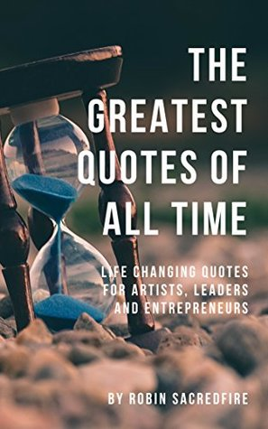 The Greatest Quotes of All Time: Life Changing Quotes for Artists, Leaders and Entrepreneurs