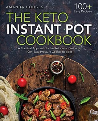 The Keto Instant Pot Cookbook: A Practical Approach to the Ketogenic Diet with 100+ Easy Pressure Cooker Recipes