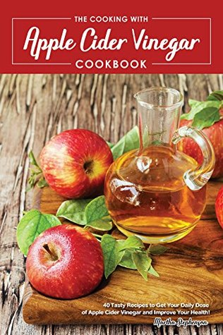 The Cooking with Apple Cider Vinegar Cookbook: 40 Tasty Recipes to Get Your Daily Dose of Apple Cider Vinegar and Improve Your Health!