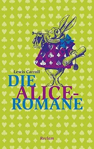 Die Alice-Romane: Alices Abenteuer im Wunderland. Durch den Spiegel und was Alice dort fand
