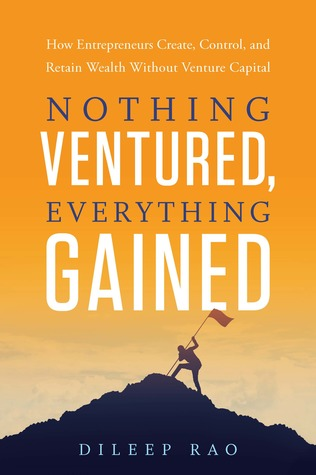 Nothing Ventured, Everything Gained: How Entrepreneurs Create, Control, and Retain Wealth Without Venture Capital