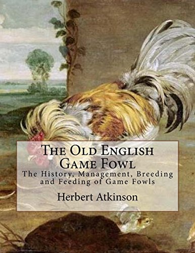 The Old English Game Fowl: The History, Management, Breeding and Feeding of Game Fowls