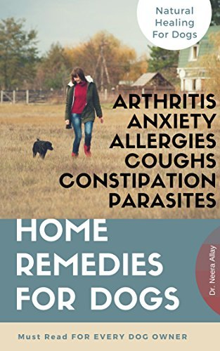 Home Remedies For Dogs-Natural Solution & Alternative Healing Techniques For Dog Arthritis canine anxiety Skin allergies Coughs Constipation n parasites-Essential ... Oils N Dog care tips for Happy living