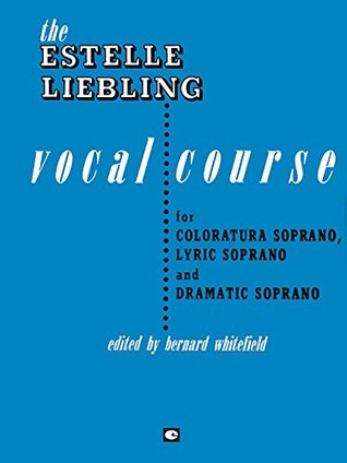 The Estelle Liebling Vocal Course: Soprano: Coloratura, Lyric and Dramatic