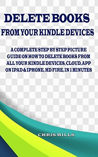 HOW TO DELETE BOOKS FROM YOUR KINDLE DEVICES: A Step By Step Picture Guide On How To Delete Books From All Your Kindle Devices, Cloud, App On Ipad & Iphone, Hd Fire, In 1 Minutes. LATEST GUIDE