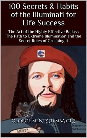 100 Secrets & Habits of the Illuminati for Life Success: The Art of the Highly Effective Badass The Path to Extreme Illumination and the Secret Rules ... It (Illuminati Secrets Success Book 4)