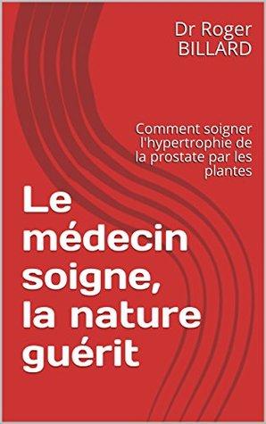 Le médecin soigne, la nature guérit: Comment soigner l'hypertrophie de la prostate par les plantes