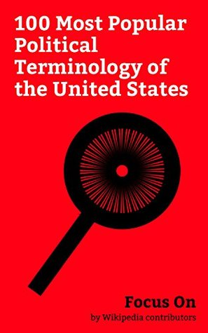 Focus On: 100 Most Popular Political Terminology of the United States: Watergate Scandal, Alt-right, Impeachment, Jim Crow Laws, Saturday Night Massacre, ... States Senate, Drinking the Kool-Aid, etc.