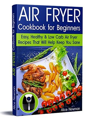 Air Fryer Cookbook for Beginners: Easy, Healthy & Low-Carb Recipes That Will Help Keep You Sane (air fryer recipes cookbook, low carb keto, high fats foods, ... ketogenic, low carb air fryer recipes)