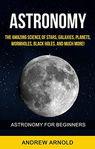 Astronomy: The Amazing Science of Stars, Galaxies, Planets, Wormholes, Blackholes And Much More