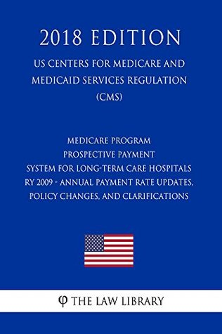 Medicare Program - Prospective Payment System for Long-Term Care Hospitals RY 2009 - Annual Payment Rate Updates, Policy Changes, and Clarifications (US ... for Medicare and Medicaid Services Reg