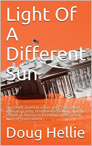 Light Of A Different Sun: The FINAL novel in a four part saga about federal tyranny, heartland rebellion, and the rebirth of American freedom under a new form of government