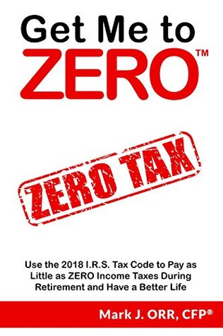 Get Me to ZERO™: Use the 2019 I.R.S. Tax Code to Pay as Little as ZERO Income Taxes During Retirement and Have a Better Life