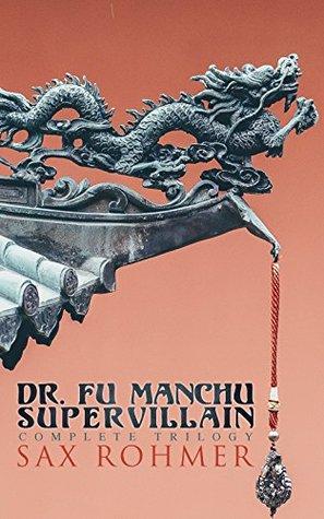 Dr. Fu Manchu (A Supervillain Trilogy): The Insidious Dr. Fu Manchu, The Return of Dr. Fu Manchu & The Hand of Fu Manchu