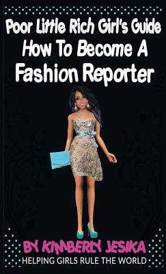 The Poor Little Rich Girls Guide to Becoming a Fashion Reporter: Helping Girls Rule the World Via Entrepreneurship