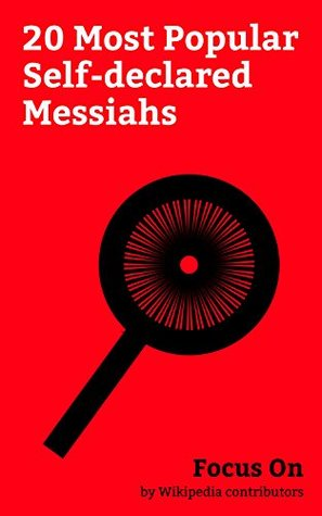 Focus On: 20 Most Popular Self-declared Messiahs: Jim Jones, David Koresh, GG Allin, Antichrist, Sathya Sai Baba, Sun Myung Moon, Mirza Ghulam Ahmad, Shoko Asahara, Hong Xiuquan, Father Divine, etc.