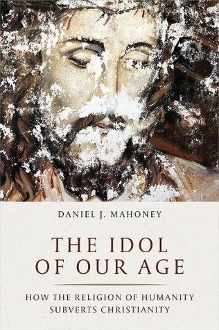 The Idol of Our Age: How the Religion of Humanity Subverts Christianity