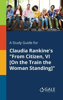 A Study Guide for Claudia Rankine's from Citizen, VI [on the Train the Woman Standing]