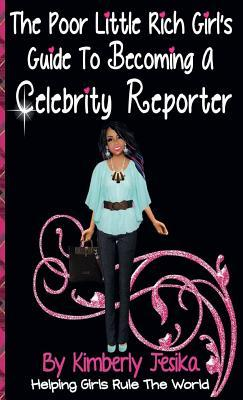 The Poor Little Rich Girls Guide to Becoming a Celebrity Reporter: The Poor Little Rich Girl Series