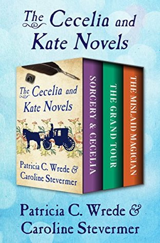 The Cecelia and Kate Novels: Sorcery & Cecelia, The Grand Tour, and The Mislaid Magician