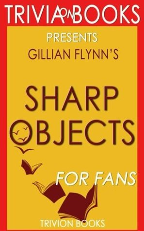 Trivia: Sharp Objects: A Novel By Gillian Flynn (Trivia-On-Books)