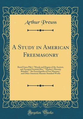 A Study in American Freemasonry: Based Upon Pike's Morals and Dogma of the Ancient, and Accepted Scottish Rite, Mackey's Masonic Ritualist, the Encyclopedia of Free Masonry, and Other American Masonic Standard Works