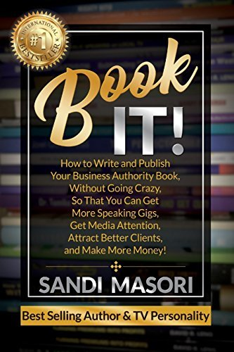 Book It!: How to Write and Publish Your Business Authority Book, Without Going Crazy, So That You Can Get More Speaking Gigs, Get Media Attention, Attract Better Clients, and Make More Money!