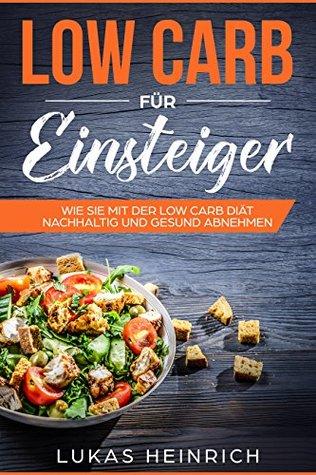 Low Carb für Einsteiger: Das Low Carb Kochbuch mit leckeren Rezepten für Anfänger