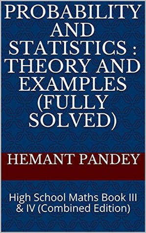 Probability and Statistics : Theory and Examples (Fully Solved): High School Maths Book III & IV (Combined Edition)