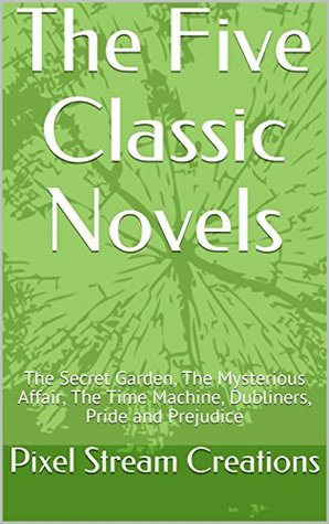 Here it is: Five Classic Novels: The Secret Garden, The Mysterious Affair, The Time Machine, Dubliners, Pride and Prejudice