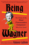 Being Wagner: A Short Biography of a Larger-Than-Life Man