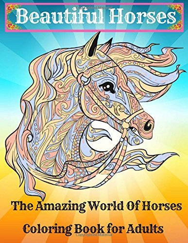 Beautiful Horses - Coloring Book for Adults : The Amazing World Of Horses: Mysteries And Wonders