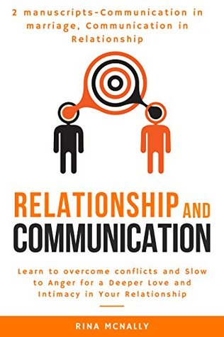 Relationship Communication: 2 Manuscripts: Communication in Marriage, Communication in Relationship- Learn to Overcome Conflicts and Slow to Anger for a Deeper Love and Intimacy in Your Relationship