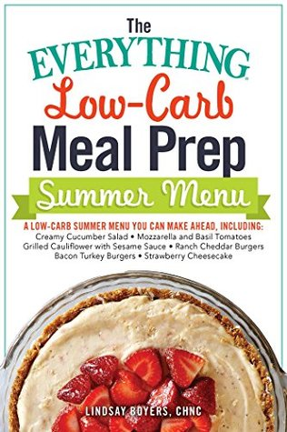The Everything Low-Carb Meal Prep Summer Menu: A Low-Carb Summer Menu You Can Make Ahead, Including: * Creamy Cucumber Salad * Mozzarella and Basil Tomatoes ... * Strawberry Cheesecake