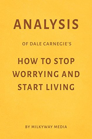 Analysis of Dale Carnegie's How to Stop Worrying and Start Living by Milkyway Media
