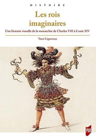 Les rois imaginaires: Une histoire visuelle de la monarchie de CharlesVIII à LouisXIV