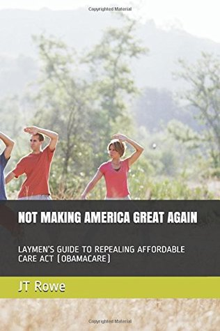 NOT MAKING AMERICA GREAT AGAIN: LAYMEN'S GUIDE TO REPEALING AFFORDABLE CARE ACT