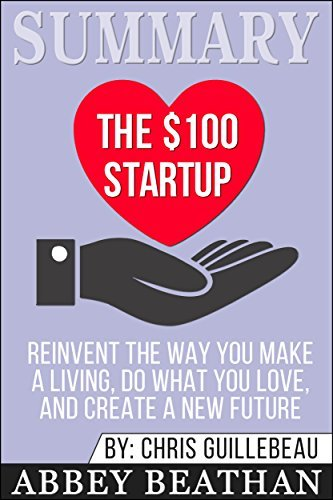 Summary: The $100 Startup: Reinvent the Way You Make a Living, Do What You Love, and Create a New Future
