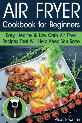 Air Fryer Cookbook for Beginners: Easy, Healthy & Low Carb Recipes That Will Help Keep You Sane